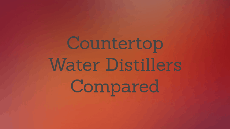 Best Countertop Water Distiller: Reviews & Buying Guide (2018)